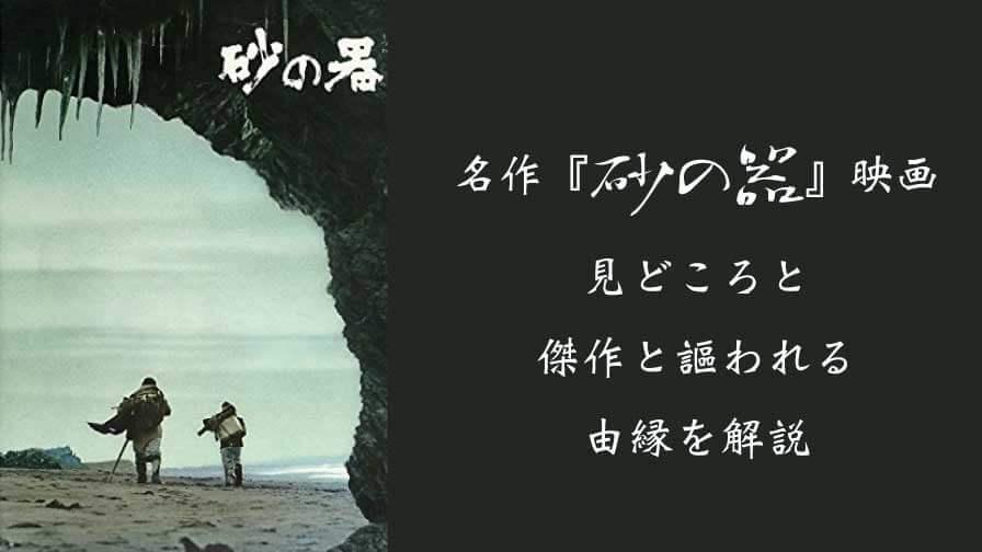 名作『砂の器』映画の見どころと傑作と謳われる由縁を解説