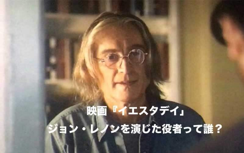 映画『イエスタデイ』のジョンレノン役は誰?プロフィールとメッセージ
