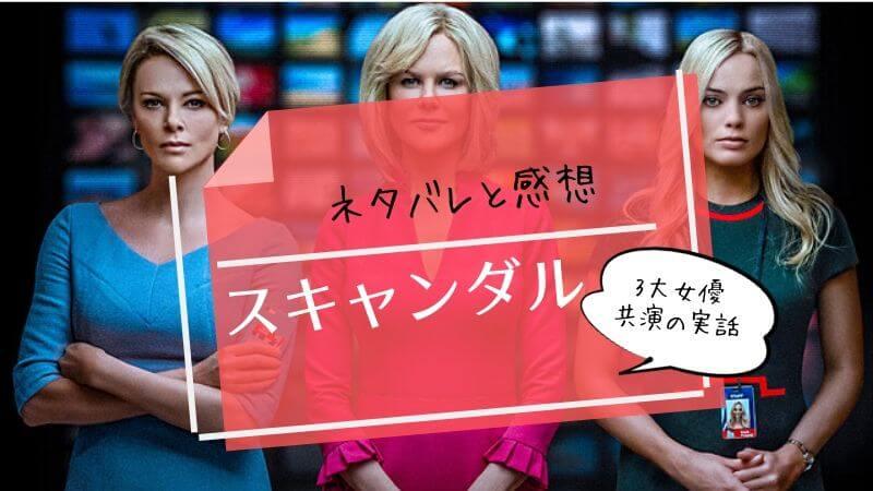 『スキャンダル』実話映画ネタバレ感想。3大女優は見ごたえあり!